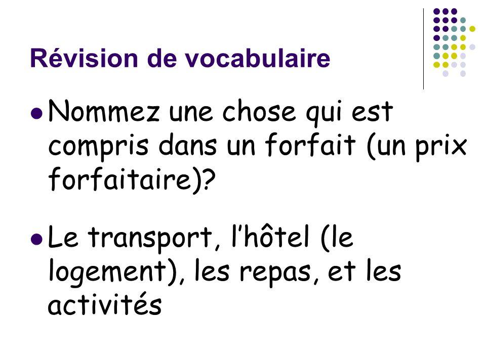 Révision de vocabulaire Nommez une chose qui est compris dans un forfait (un prix forfaitaire)? Le transport, l'hôtel (le logement), les repas, et les