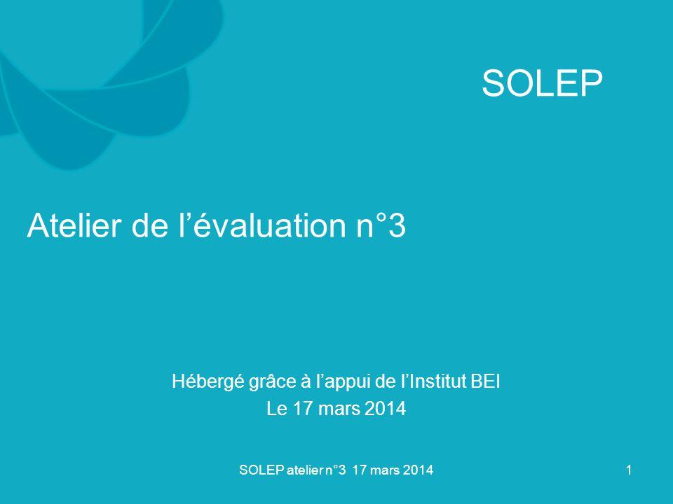 Atelier de l'évaluation n°3 Hébergé grâce à l'appui de l'Institut BEI Le 17 mars 2014 1SOLEP atelier n°3 17 mars 2014 SOLEP