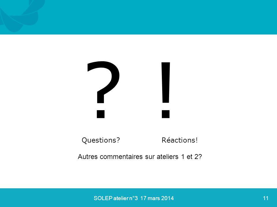 ? ! Questions? Réactions! SOLEP atelier n°3 17 mars 201411 Autres commentaires sur ateliers 1 et 2?