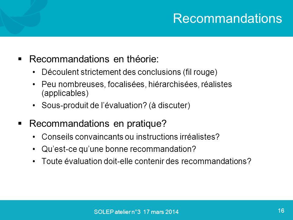  Recommandations en théorie: Découlent strictement des conclusions (fil rouge) Peu nombreuses, focalisées, hiérarchisées, réalistes (applicables) Sous-produit de l'évaluation.