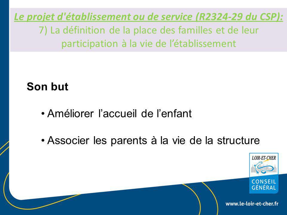 Le projet d établissement ou de service (R2324-29 du CSP): 7) La définition de la place des familles et de leur participation à la vie de l'établissement Son but Améliorer l'accueil de l'enfant Associer les parents à la vie de la structure