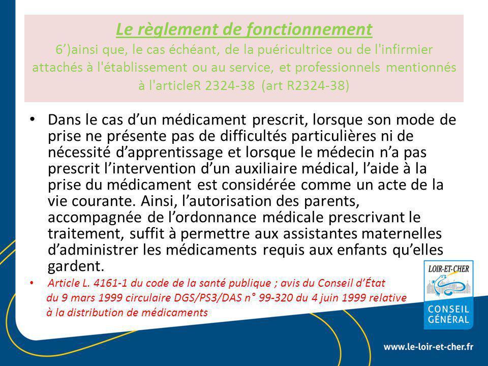Le règlement de fonctionnement 6')ainsi que, le cas échéant, de la puéricultrice ou de l infirmier attachés à l établissement ou au service, et professionnels mentionnés à l articleR 2324-38 (art R2324-38) Dans le cas d'un médicament prescrit, lorsque son mode de prise ne présente pas de difficultés particulières ni de nécessité d'apprentissage et lorsque le médecin n'a pas prescrit l'intervention d'un auxiliaire médical, l'aide à la prise du médicament est considérée comme un acte de la vie courante.