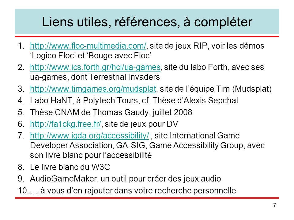 7 Liens utiles, références, à compléter 1.http://www.floc-multimedia.com/, site de jeux RIP, voir les démos 'Logico Floc' et 'Bouge avec Floc'http://www.floc-multimedia.com/ 2.http://www.ics.forth.gr/hci/ua-games, site du labo Forth, avec ses ua-games, dont Terrestrial Invadershttp://www.ics.forth.gr/hci/ua-games 3.http://www.timgames.org/mudsplat, site de l'équipe Tim (Mudsplat)http://www.timgames.org/mudsplat 4.Labo HaNT, à Polytech'Tours, cf.