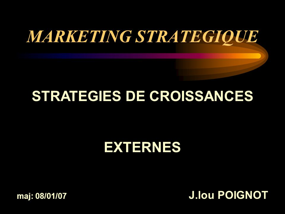 MARKETING STRATEGIQUE STRATEGIES DE CROISSANCES EXTERNES maj: 08/01/07 J.lou POIGNOT