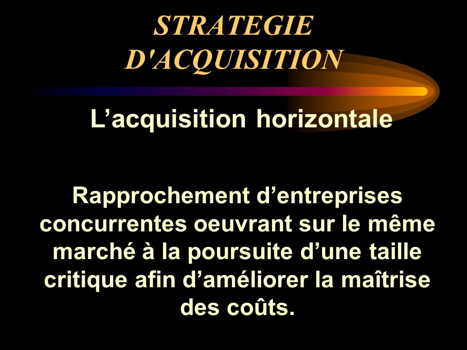 STRATEGIE D'ACQUISITION L'acquisition horizontale Rapprochement d'entreprises concurrentes oeuvrant sur le même marché à la poursuite d'une taille cri