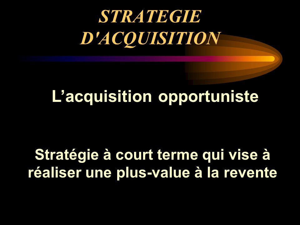 STRATEGIE D ACQUISITION L'acquisition opportuniste Stratégie à court terme qui vise à réaliser une plus-value à la revente