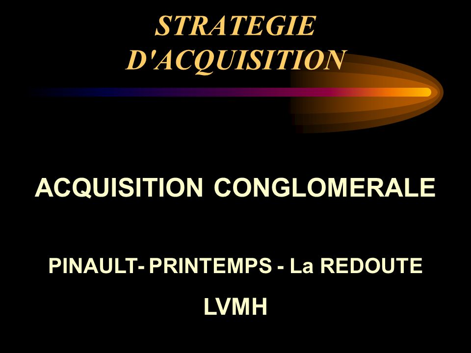 STRATEGIE D ACQUISITION ACQUISITION CONGLOMERALE PINAULT- PRINTEMPS - La REDOUTE LVMH