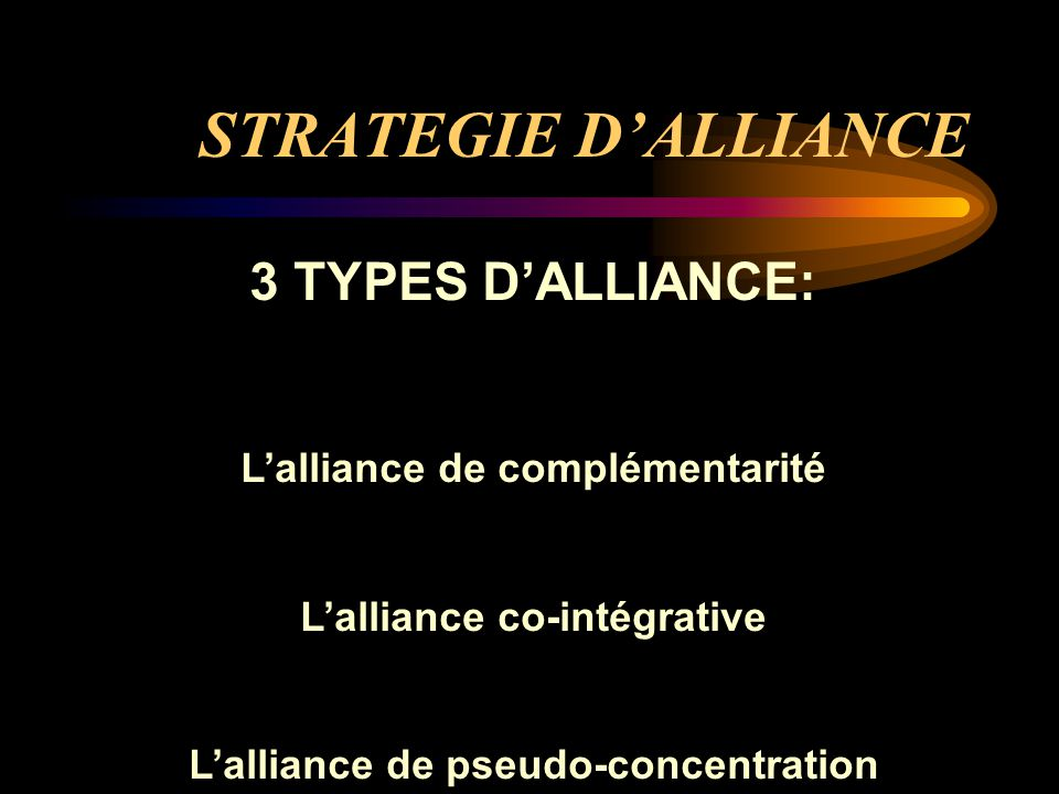 STRATEGIE D'ALLIANCE 3 TYPES D'ALLIANCE: L'alliance de complémentarité L'alliance co-intégrative L'alliance de pseudo-concentration
