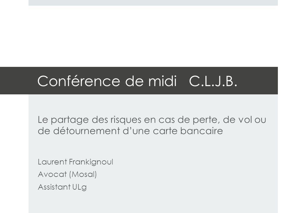 Conférence de midi C.L.J.B. Le partage des risques en cas de perte, de vol ou de détournement d'une carte bancaire Laurent Frankignoul Avocat (Mosal)