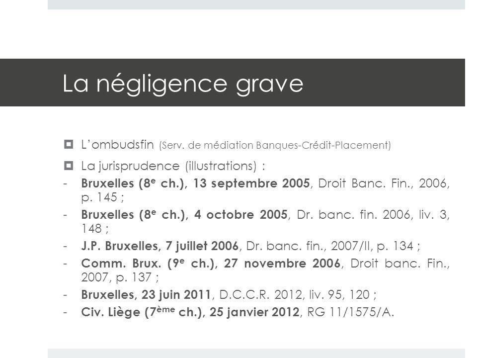 La négligence grave  L'ombudsfin (Serv. de médiation Banques-Crédit-Placement)  La jurisprudence (illustrations) : - Bruxelles (8 e ch.), 13 septemb