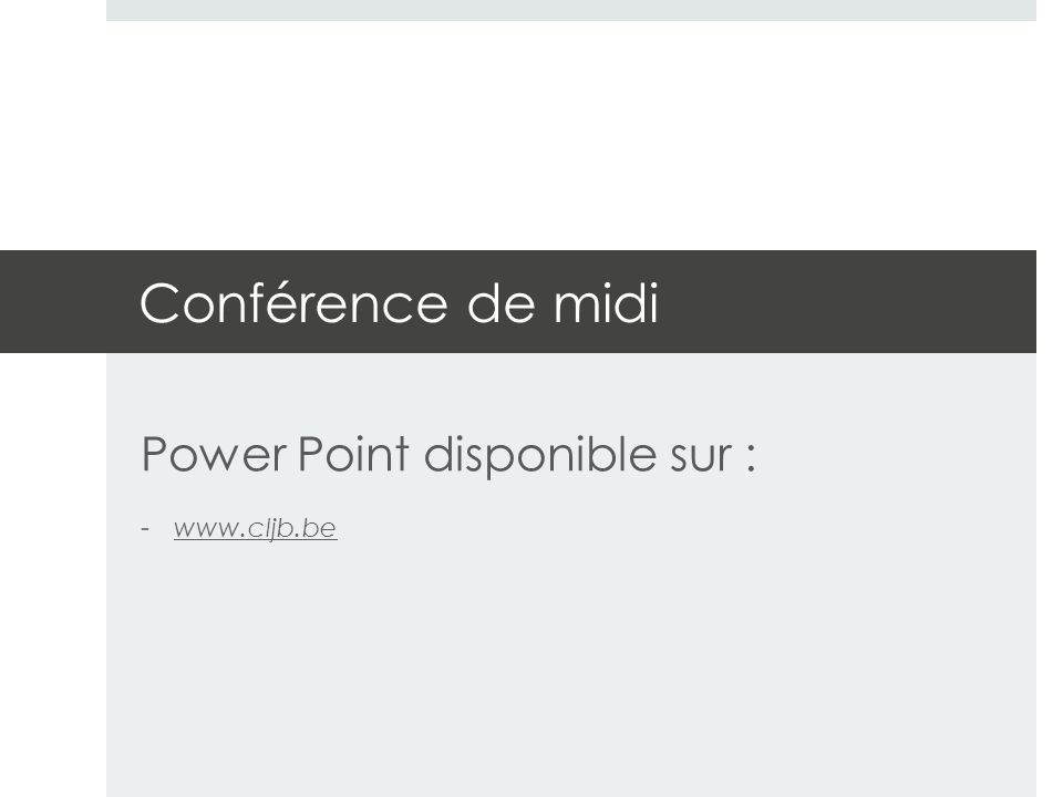 Conférence de midi Power Point disponible sur : -www.cljb.bewww.cljb.be