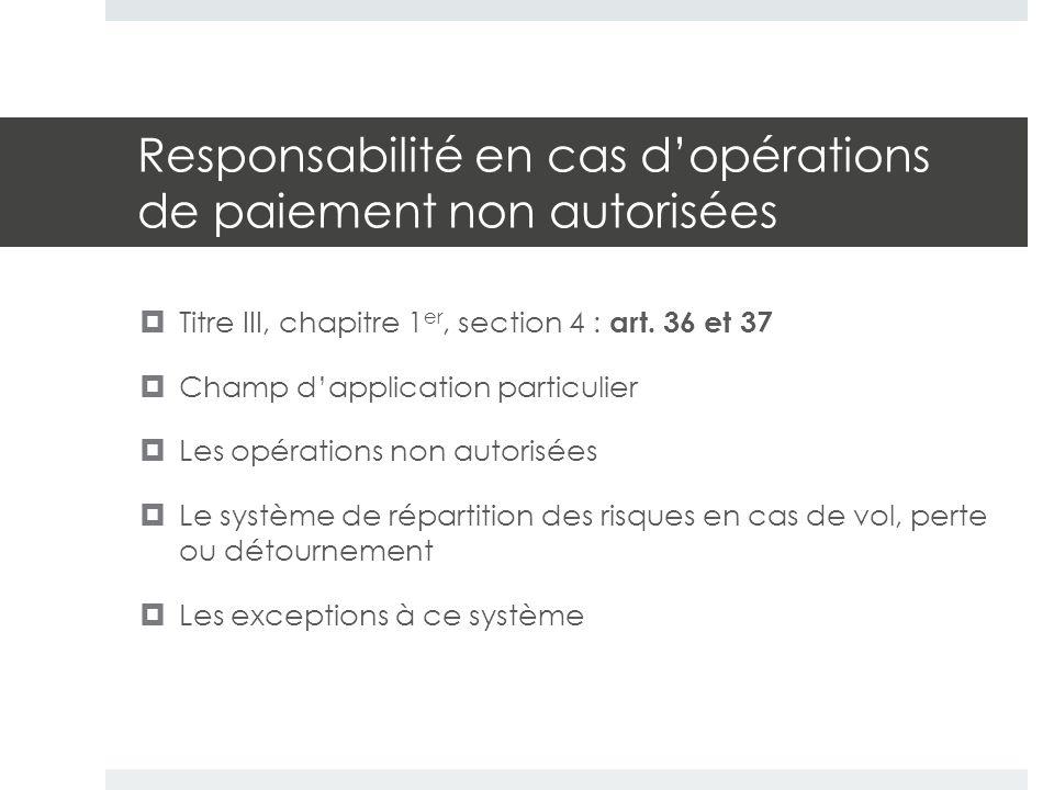 Responsabilité en cas d'opérations de paiement non autorisées  Titre III, chapitre 1 er, section 4 : art. 36 et 37  Champ d'application particulier