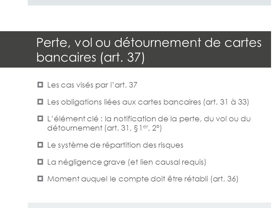Perte, vol ou détournement de cartes bancaires (art. 37)  Les cas visés par l'art. 37  Les obligations liées aux cartes bancaires (art. 31 à 33)  L