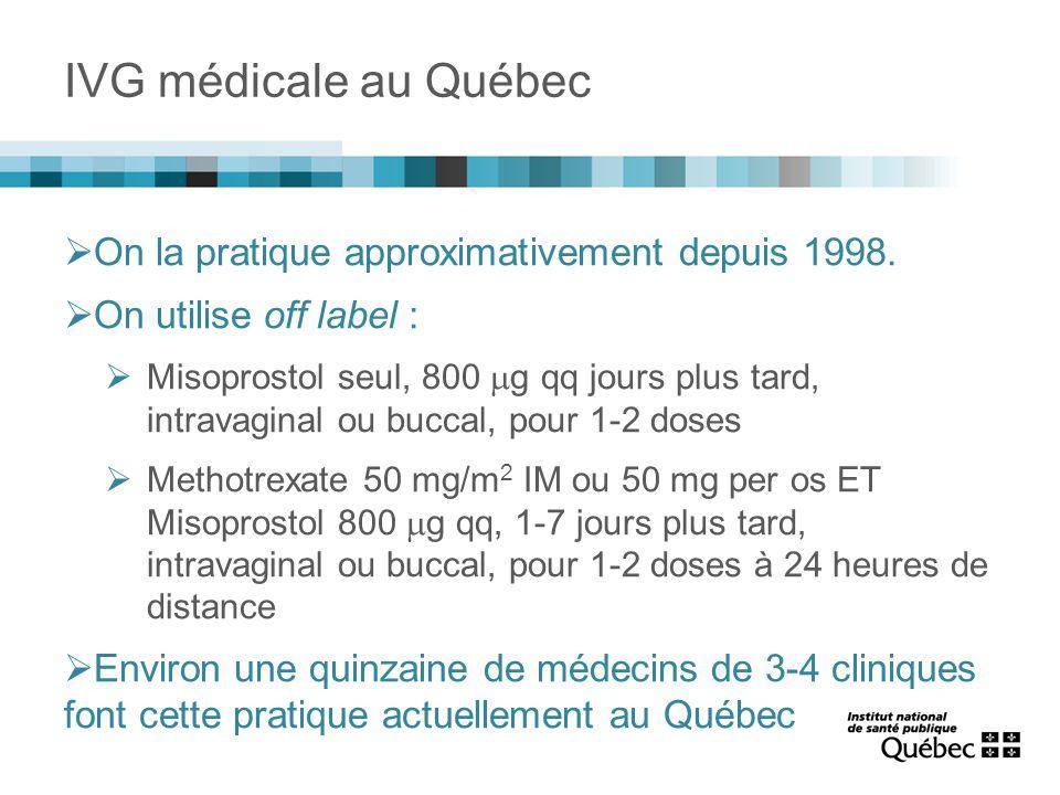 IVG médicale au Québec  On la pratique approximativement depuis 1998.  On utilise off label :  Misoprostol seul, 800  g qq jours plus tard, intrav