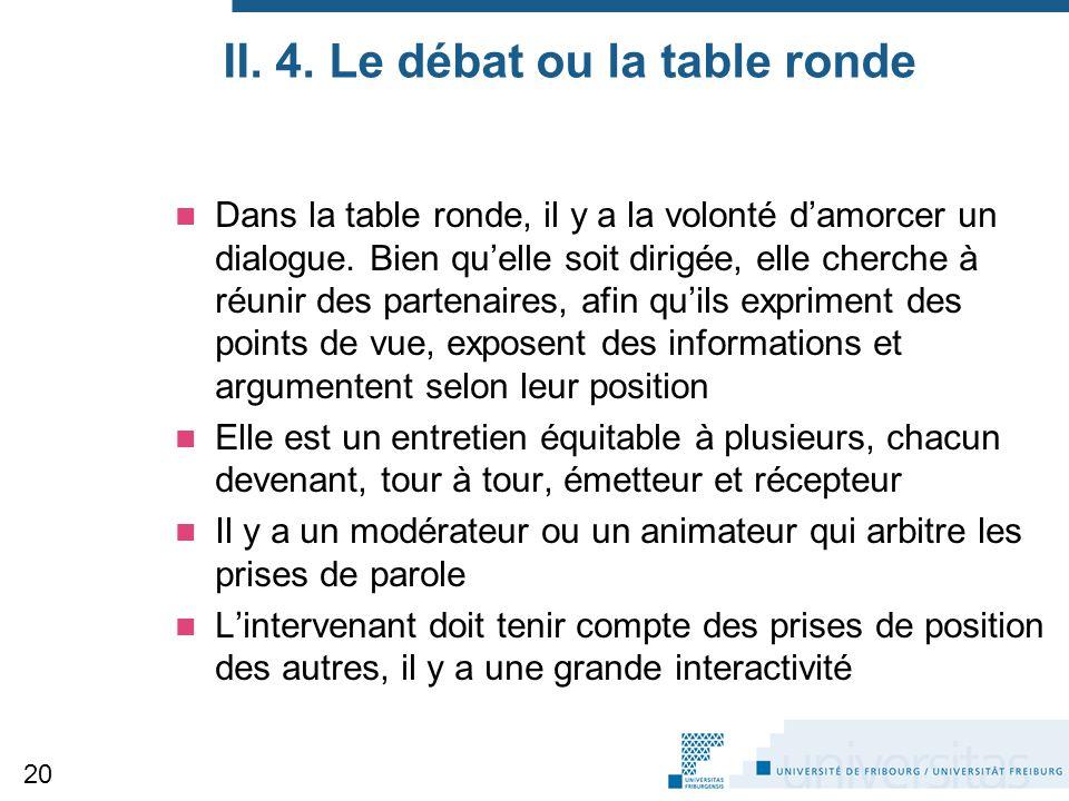 II. 4. Le débat ou la table ronde Dans la table ronde, il y a la volonté d'amorcer un dialogue. Bien qu'elle soit dirigée, elle cherche à réunir des p