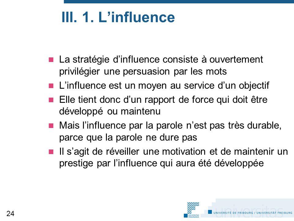 III. 1. L'influence La stratégie d'influence consiste à ouvertement privilégier une persuasion par les mots L'influence est un moyen au service d'un o