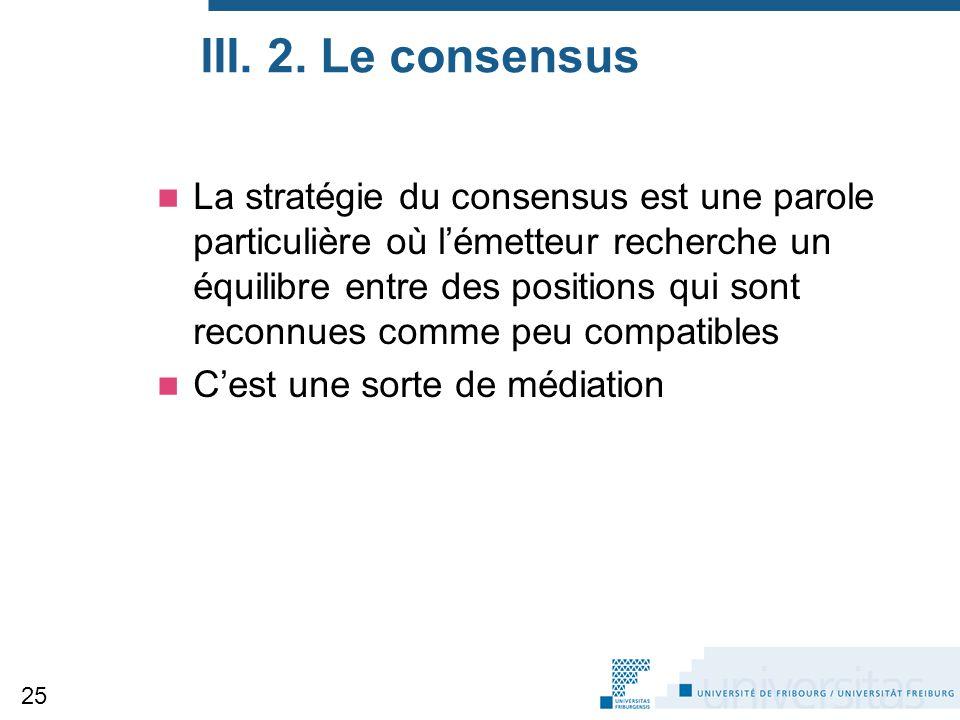 III. 2. Le consensus La stratégie du consensus est une parole particulière où l'émetteur recherche un équilibre entre des positions qui sont reconnues