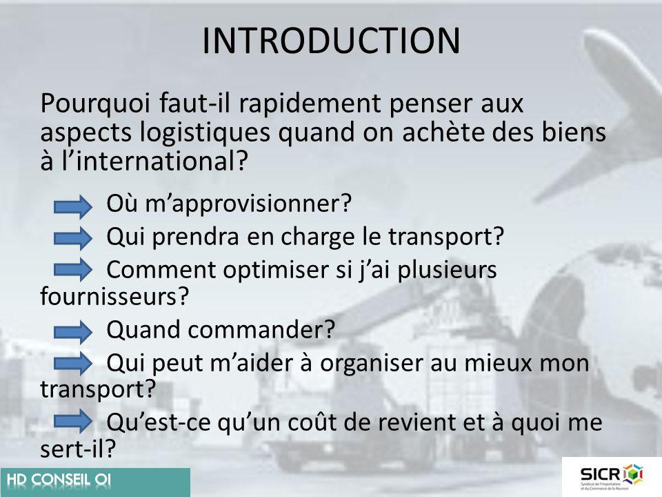 INTRODUCTION Pourquoi faut-il rapidement penser aux aspects logistiques quand on achète des biens à l'international? Où m'approvisionner? Qui prendra