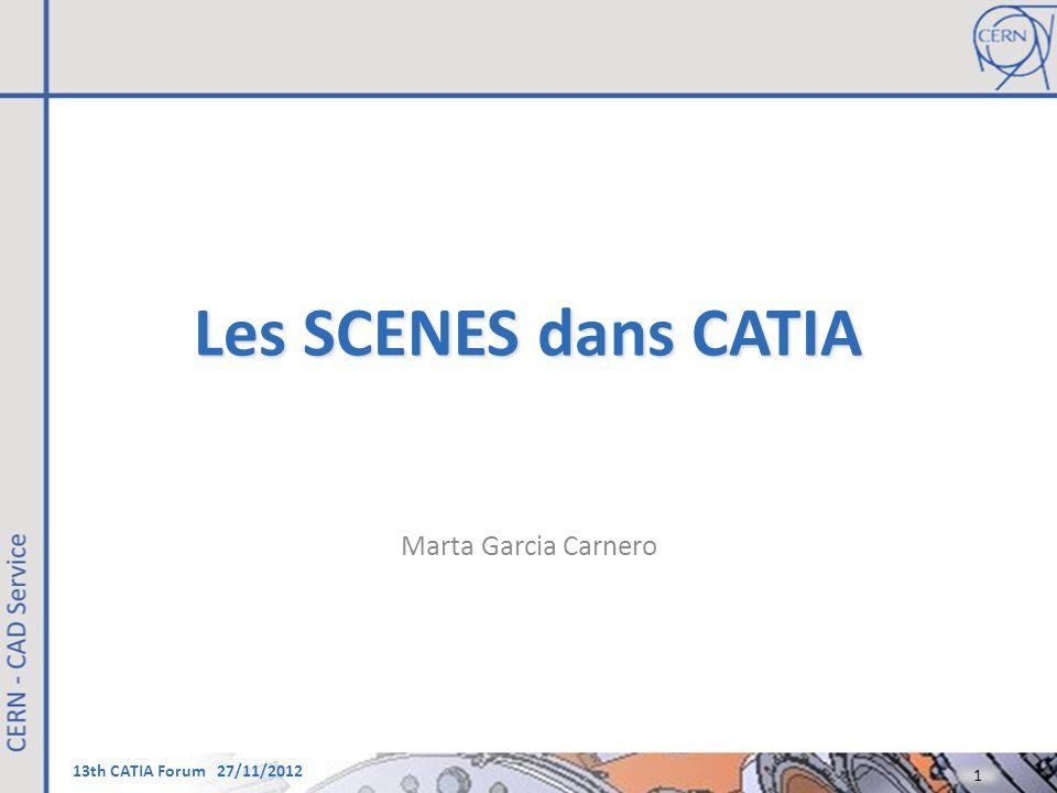 13th CATIA Forum 27/11/2012 Les SCENES dans CATIA Marta Garcia Carnero 1 1