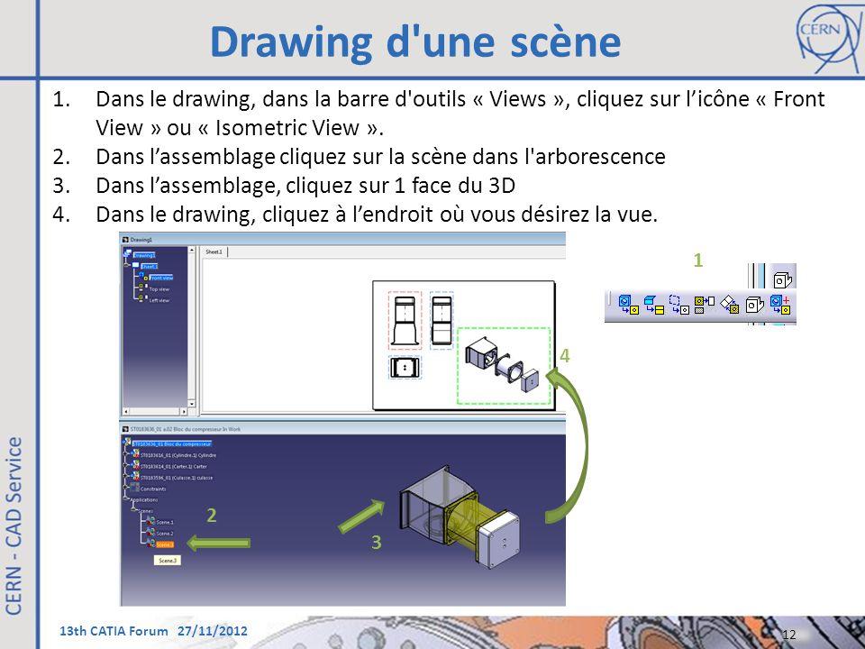 13th CATIA Forum 27/11/2012 12 1.Dans le drawing, dans la barre d'outils « Views », cliquez sur l'icône « Front View » ou « Isometric View ». 2.Dans l