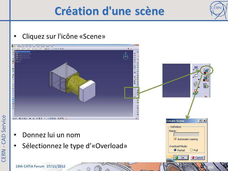 13th CATIA Forum 27/11/2012 Création d'une scène Cliquez sur l'icône «Scene» Donnez lui un nom Sélectionnez le type d'«Overload» 5 5