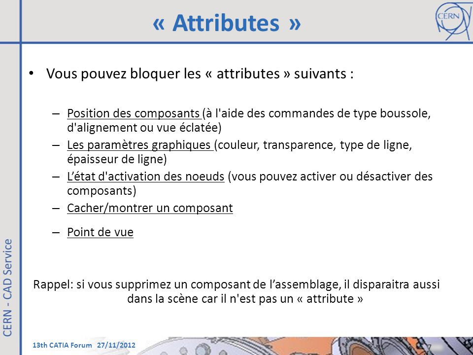 13th CATIA Forum 27/11/2012 « Attributes » Vous pouvez bloquer les « attributes » suivants : – Position des composants (à l'aide des commandes de type