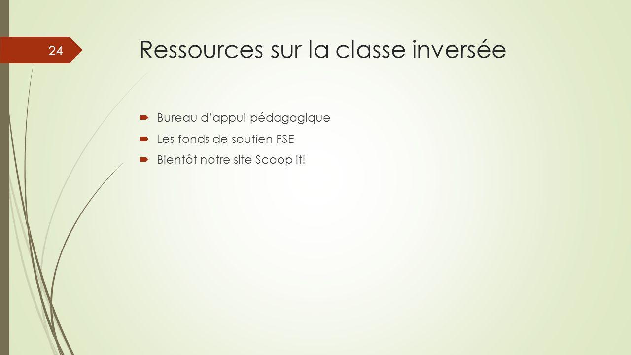 Ressources sur la classe inversée  Bureau d'appui pédagogique  Les fonds de soutien FSE  Bientôt notre site Scoop it! 24