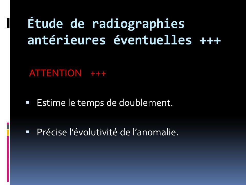 Étude de radiographies antérieures éventuelles +++ ATTENTION +++  Estime le temps de doublement.  Précise l'évolutivité de l'anomalie.
