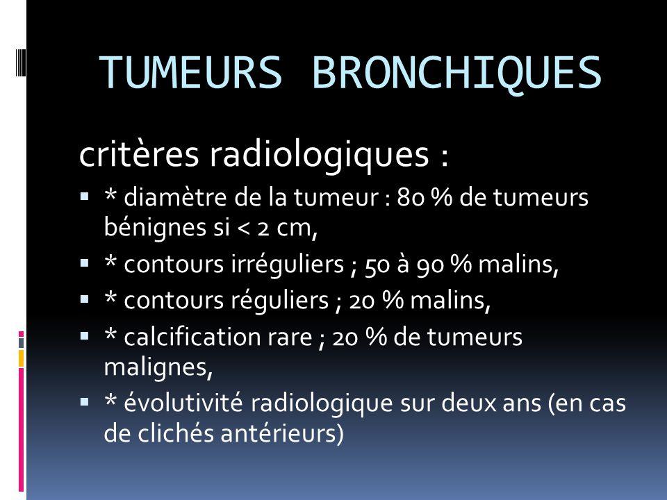 TUMEURS BRONCHIQUES critères radiologiques :  * diamètre de la tumeur : 80 % de tumeurs bénignes si < 2 cm,  * contours irréguliers ; 50 à 90 % mali
