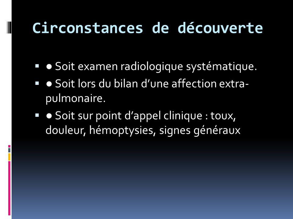 Circonstances de découverte  ● Soit examen radiologique systématique.  ● Soit lors du bilan d'une affection extra- pulmonaire.  ● Soit sur point d'