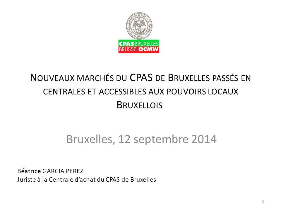N OUVEAUX MARCHÉS DU CPAS DE B RUXELLES PASSÉS EN CENTRALES ET ACCESSIBLES AUX POUVOIRS LOCAUX B RUXELLOIS Bruxelles, 12 septembre 2014 Béatrice GARCI