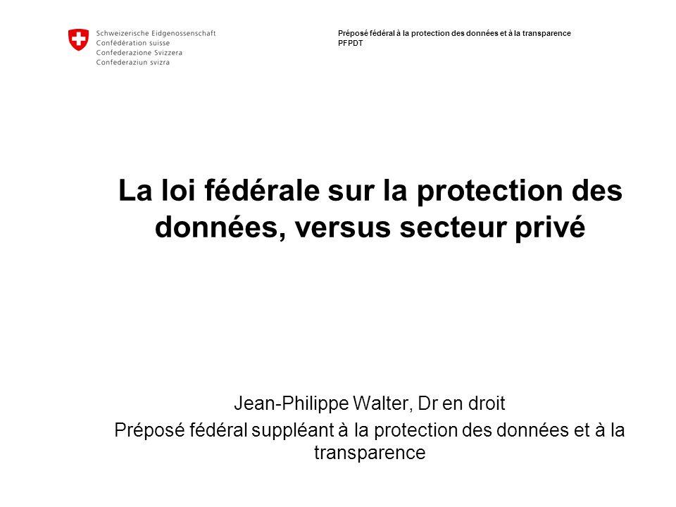 Préposé fédéral à la protection des données et à la transparence PFPDT La loi fédérale sur la protection des données, versus secteur privé Jean-Philip