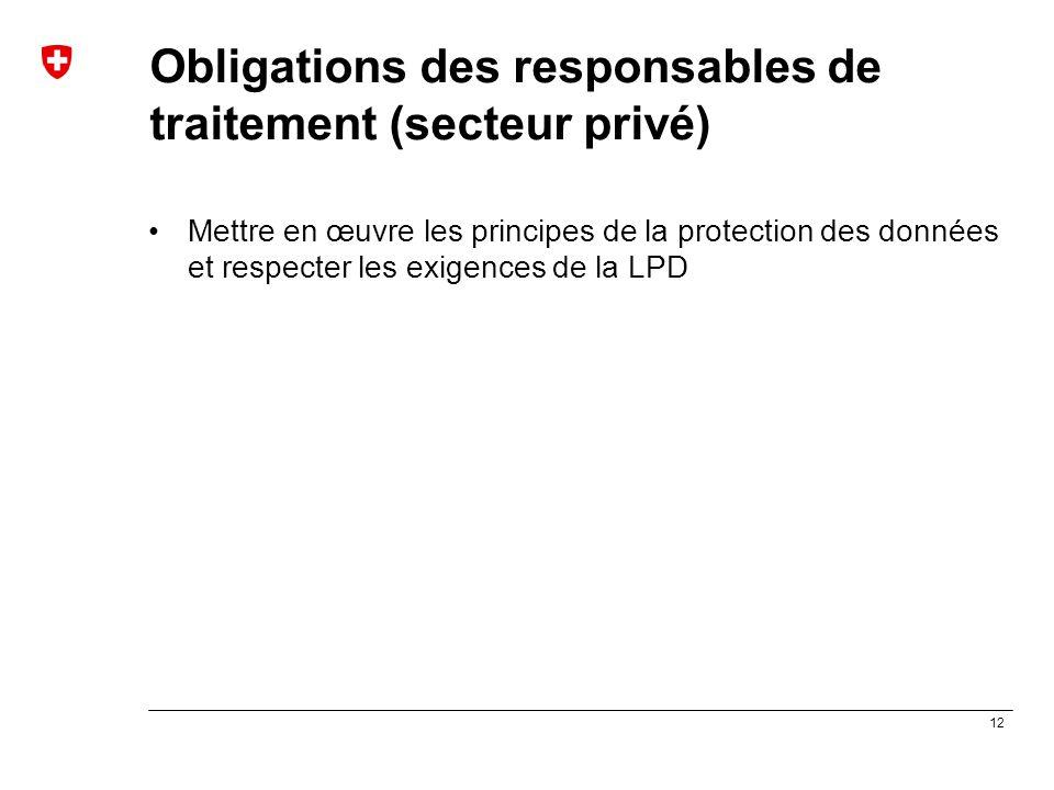 12 Obligations des responsables de traitement (secteur privé) Mettre en œuvre les principes de la protection des données et respecter les exigences de