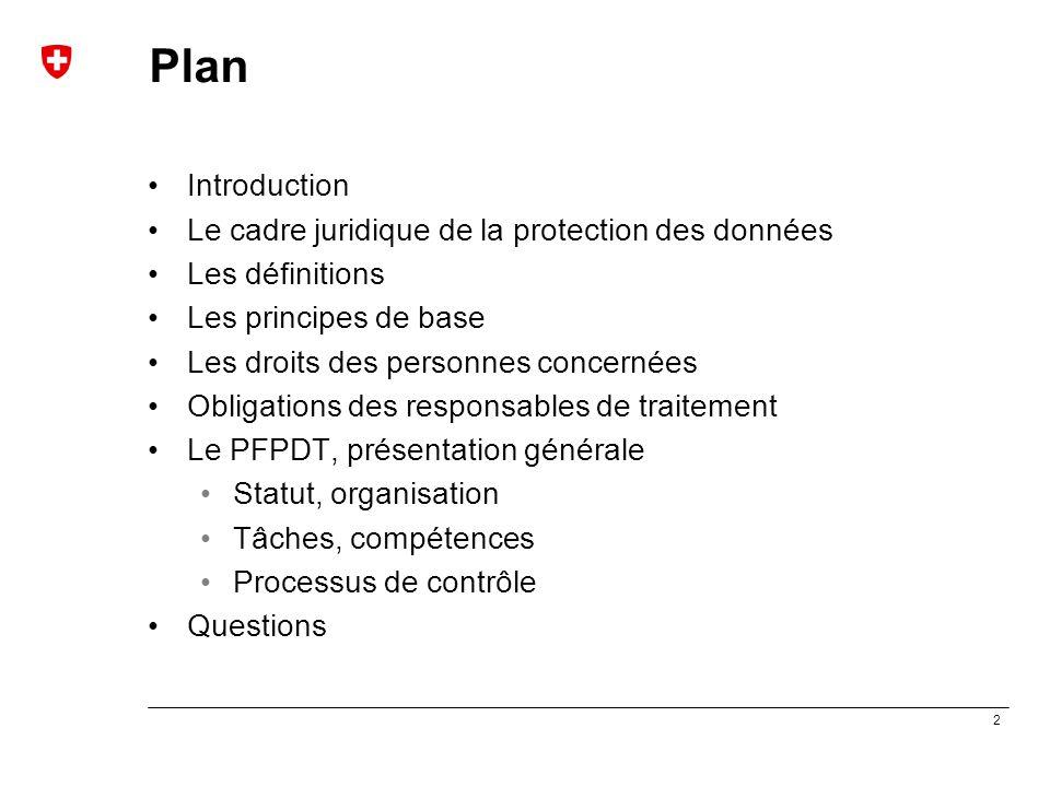 3 Protection des données: cadre légal Article 8 CEDH « Toute personne a droit au respect de sa vie privée et familiale, de son domicile et de sa correspondance » Convention du Conseil de l'Europe pour la protection des personnes à l'égard du traitement automatisé des données à caractère personnel (Convention 108) Protocole additionnel à la Convention 108 concernant les autorités de contrôle et les flux transfrontières de données Article 13, alinéa 2, Constitution fédérale : « Toute personne a le droit d'être protégée contre l'emploi abusif des données qui la concernent » Loi fédérale du 19 juin 1992 sur la protection des données Lois cantonales de protection des données