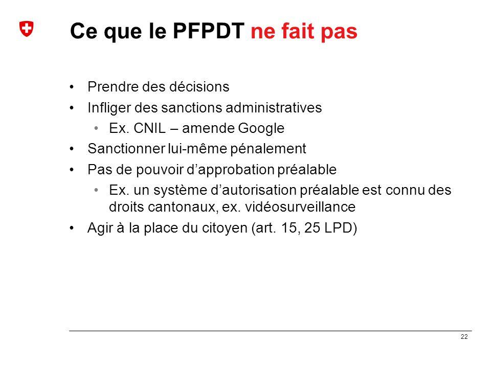 22 Ce que le PFPDT ne fait pas Prendre des décisions Infliger des sanctions administratives Ex. CNIL – amende Google Sanctionner lui-même pénalement P