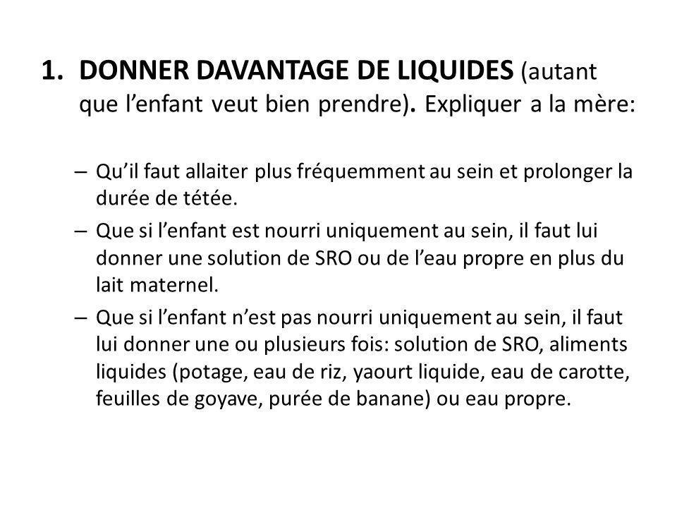 1.DONNER DAVANTAGE DE LIQUIDES (autant que l'enfant veut bien prendre). Expliquer a la mère: – Qu'il faut allaiter plus fréquemment au sein et prolong