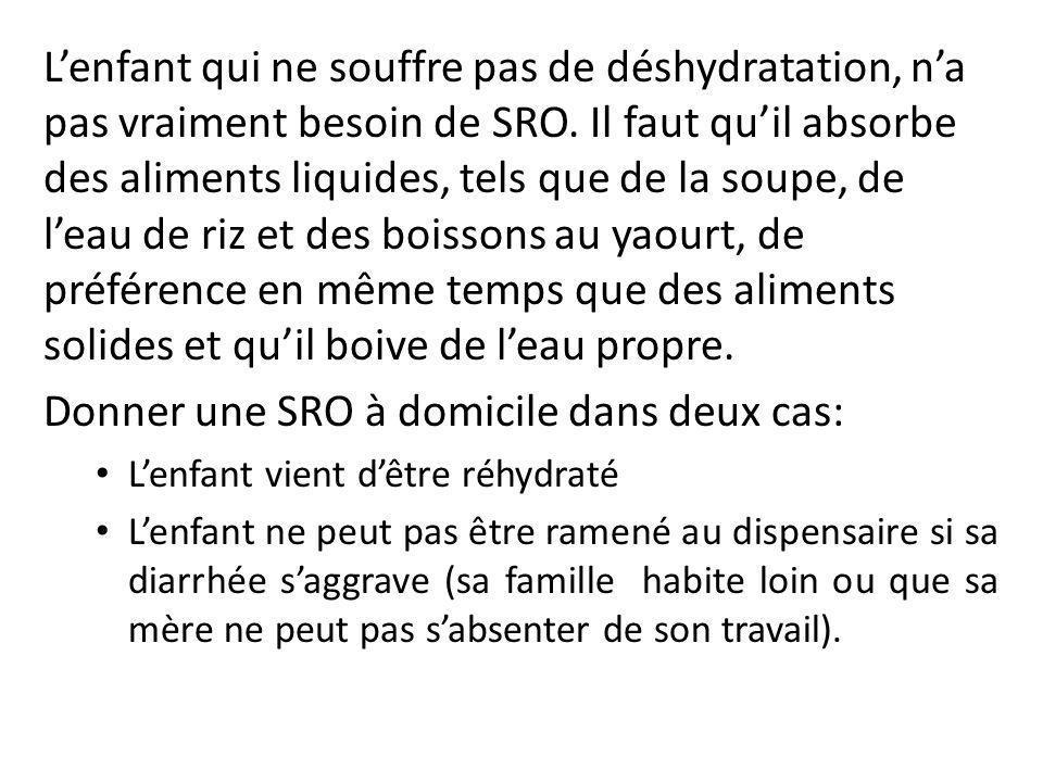 L'enfant qui ne souffre pas de déshydratation, n'a pas vraiment besoin de SRO. Il faut qu'il absorbe des aliments liquides, tels que de la soupe, de l