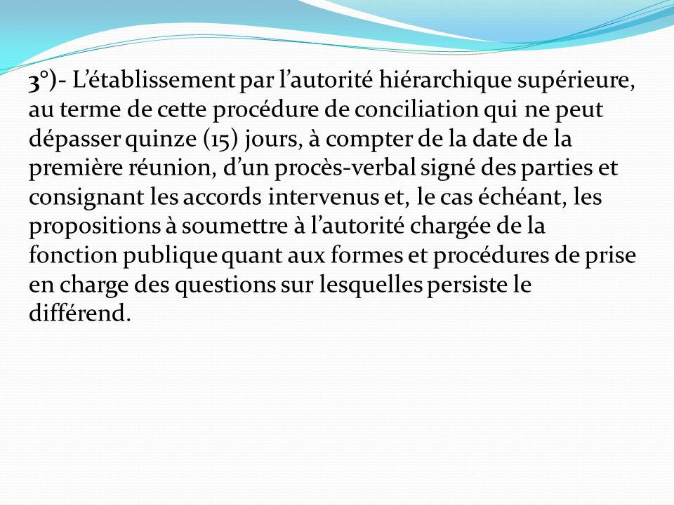 3°)- L'établissement par l'autorité hiérarchique supérieure, au terme de cette procédure de conciliation qui ne peut dépasser quinze (15) jours, à compter de la date de la première réunion, d'un procès-verbal signé des parties et consignant les accords intervenus et, le cas échéant, les propositions à soumettre à l'autorité chargée de la fonction publique quant aux formes et procédures de prise en charge des questions sur lesquelles persiste le différend.