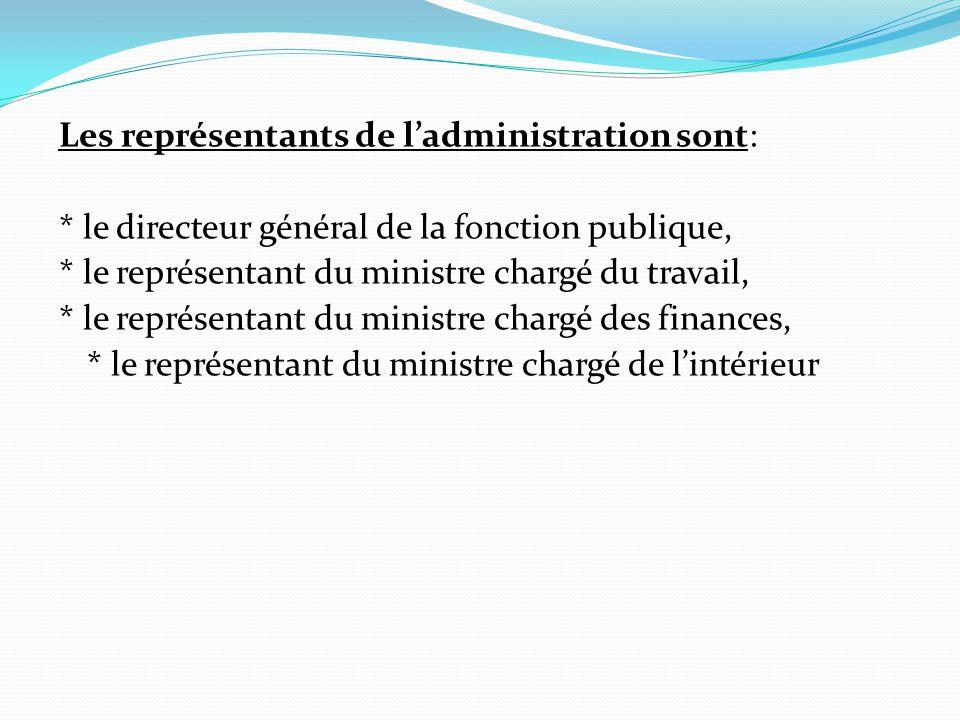 Les représentants de l'administration sont: * le directeur général de la fonction publique, * le représentant du ministre chargé du travail, * le représentant du ministre chargé des finances, * le représentant du ministre chargé de l'intérieur