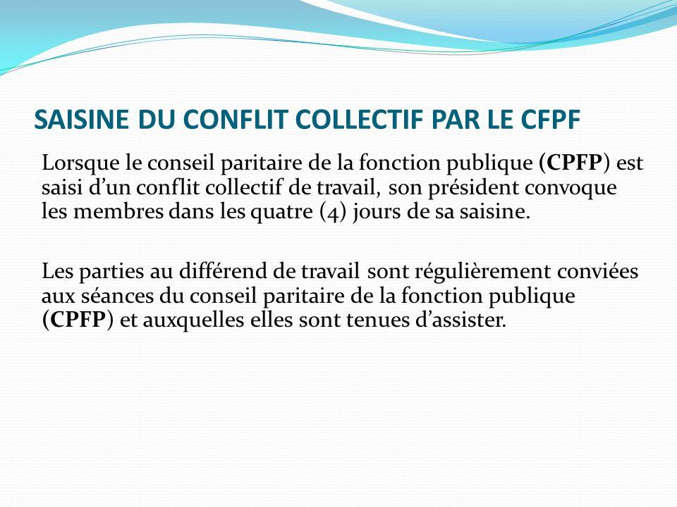 SAISINE DU CONFLIT COLLECTIF PAR LE CFPF Lorsque le conseil paritaire de la fonction publique (CPFP) est saisi d'un conflit collectif de travail, son président convoque les membres dans les quatre (4) jours de sa saisine.