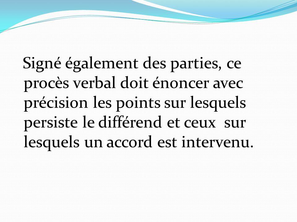 Signé également des parties, ce procès verbal doit énoncer avec précision les points sur lesquels persiste le différend et ceux sur lesquels un accord est intervenu.