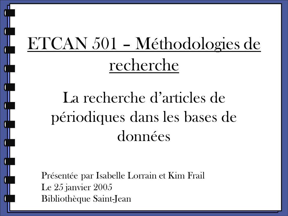 ETCAN 501 – Méthodologies de recherche La recherche d'articles de périodiques dans les bases de données Présentée par Isabelle Lorrain et Kim Frail Le