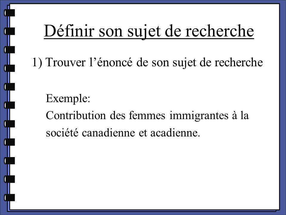 Définir son sujet de recherche 1) Trouver l'énoncé de son sujet de recherche Exemple: Contribution des femmes immigrantes à la société canadienne et a