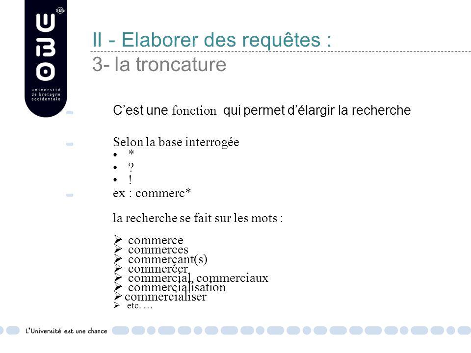 II - Elaborer des requêtes : 3- la troncature C'est une fonction qui permet d'élargir la recherche Selon la base interrogée * .