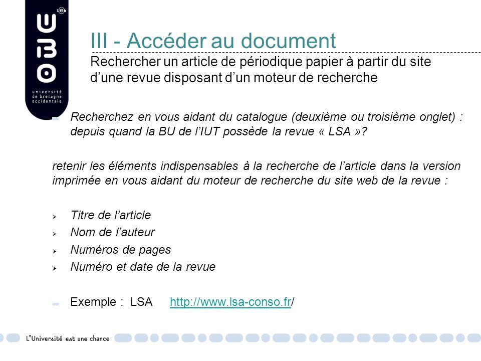 III - Accéder au document Rechercher un article de périodique papier à partir du site d'une revue disposant d'un moteur de recherche Recherchez en vous aidant du catalogue (deuxième ou troisième onglet) : depuis quand la BU de l'IUT possède la revue « LSA ».