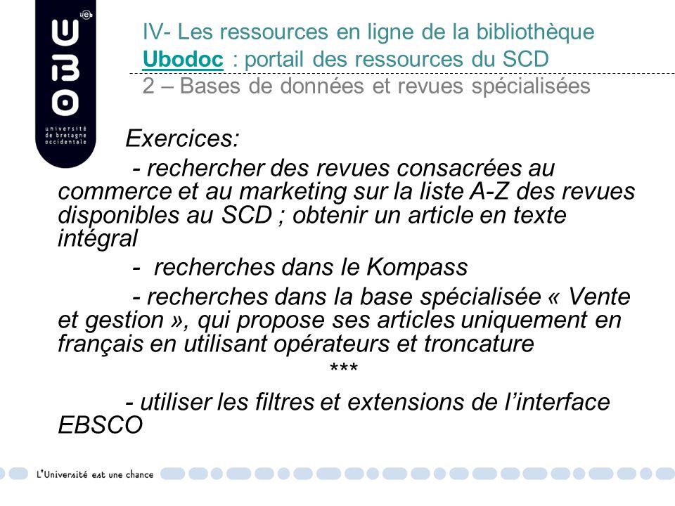 IV- Les ressources en ligne de la bibliothèque Ubodoc : portail des ressources du SCD 2 – Bases de données et revues spécialisées Ubodoc Exercices: - rechercher des revues consacrées au commerce et au marketing sur la liste A-Z des revues disponibles au SCD ; obtenir un article en texte intégral - recherches dans le Kompass - recherches dans la base spécialisée « Vente et gestion », qui propose ses articles uniquement en français en utilisant opérateurs et troncature *** - utiliser les filtres et extensions de l'interface EBSCO