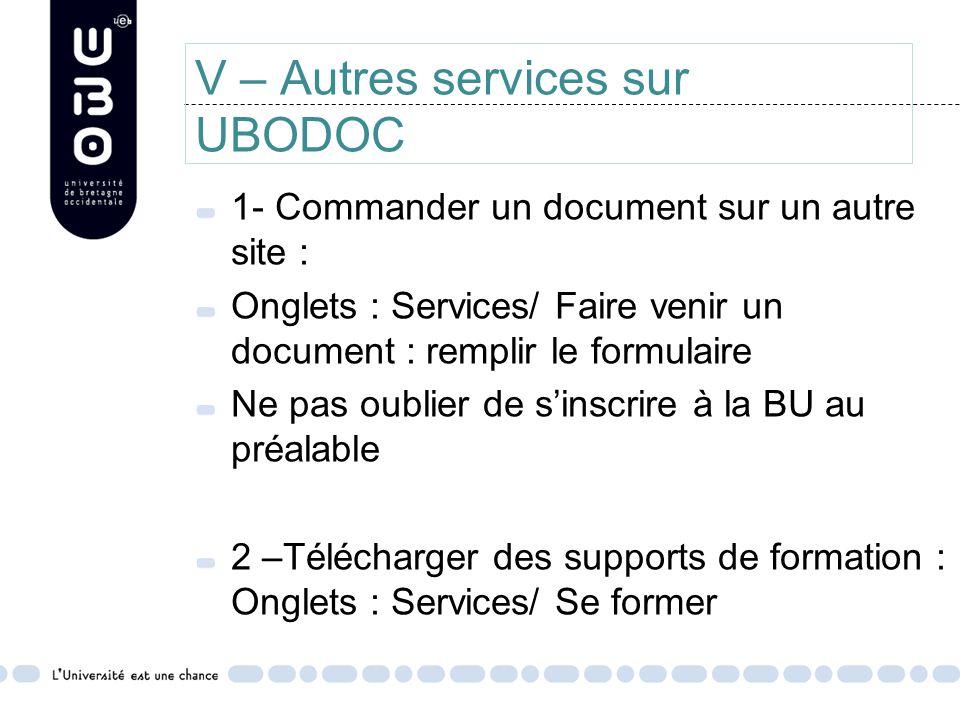 V – Autres services sur UBODOC 1- Commander un document sur un autre site : Onglets : Services/ Faire venir un document : remplir le formulaire Ne pas oublier de s'inscrire à la BU au préalable 2 –Télécharger des supports de formation : Onglets : Services/ Se former