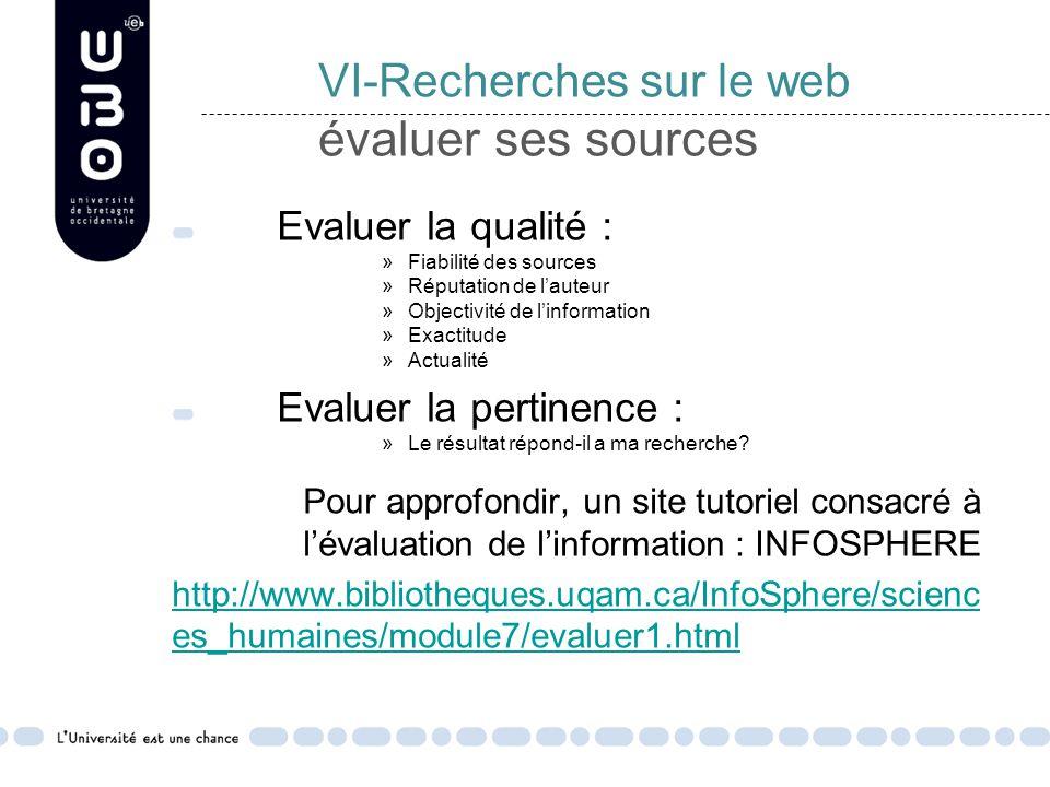 VI-Recherches sur le web évaluer ses sources Evaluer la qualité : »Fiabilité des sources »Réputation de l'auteur »Objectivité de l'information »Exactitude »Actualité Evaluer la pertinence : »Le résultat répond-il a ma recherche.