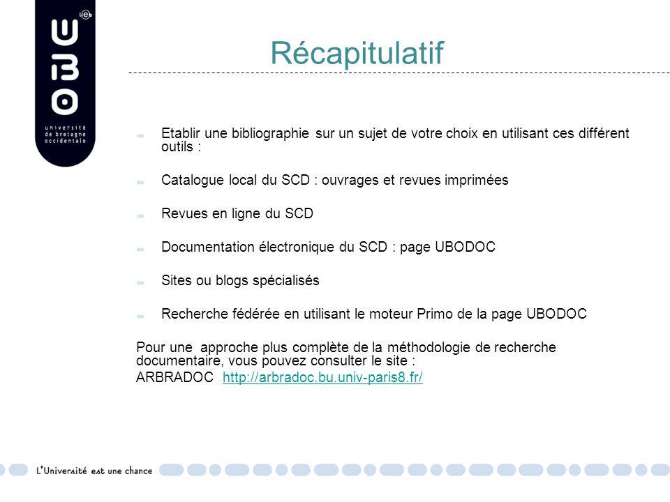 Récapitulatif Etablir une bibliographie sur un sujet de votre choix en utilisant ces différent outils : Catalogue local du SCD : ouvrages et revues imprimées Revues en ligne du SCD Documentation électronique du SCD : page UBODOC Sites ou blogs spécialisés Recherche fédérée en utilisant le moteur Primo de la page UBODOC Pour une approche plus complète de la méthodologie de recherche documentaire, vous pouvez consulter le site : ARBRADOC http://arbradoc.bu.univ-paris8.fr/http://arbradoc.bu.univ-paris8.fr/