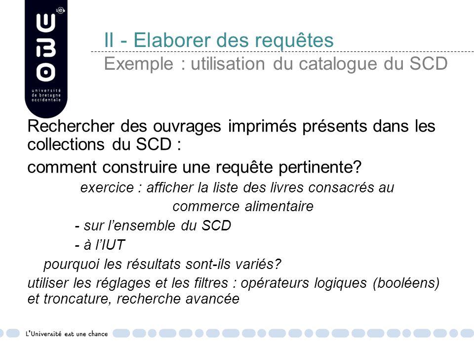 II - Elaborer des requêtes Exemple : utilisation du catalogue du SCD Rechercher des ouvrages imprimés présents dans les collections du SCD : comment construire une requête pertinente.